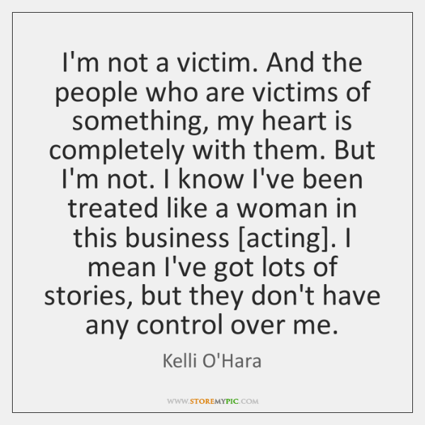 I'm not a victim. And the people who are victims of something, ...