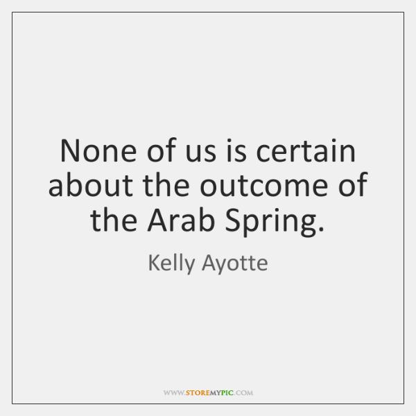 None of us is certain about the outcome of the Arab Spring.
