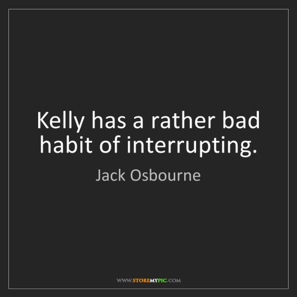 Jack Osbourne: Kelly has a rather bad habit of interrupting.