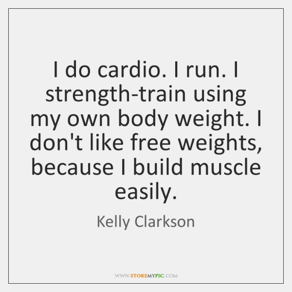 I do cardio. I run. I strength-train using my own body weight. ...