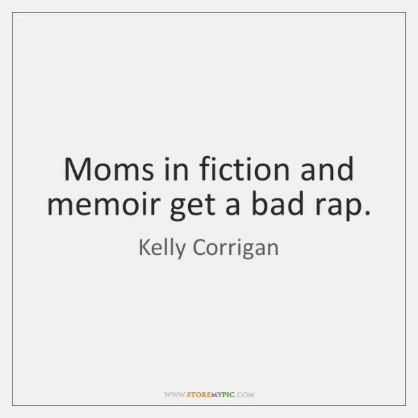 Moms in fiction and memoir get a bad rap.