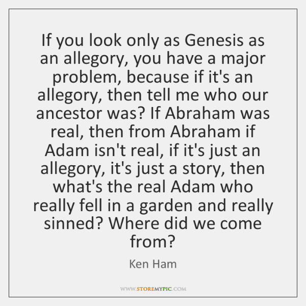 If you look only as Genesis as an allegory, you have a ...