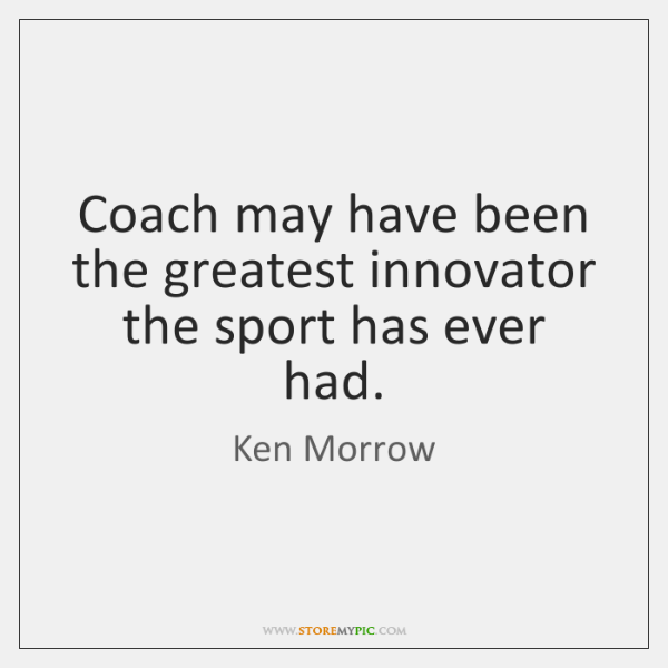 Coach may have been the greatest innovator the sport has ever had.