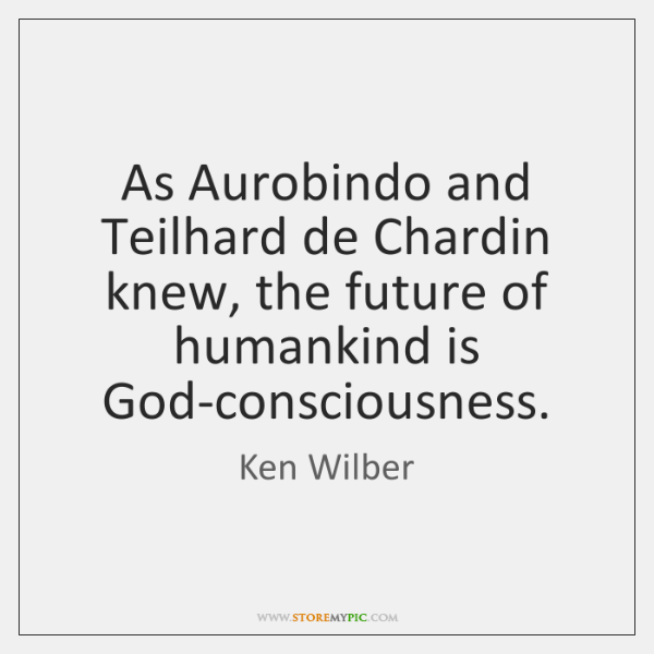 As Aurobindo and Teilhard de Chardin knew, the future of humankind is ...