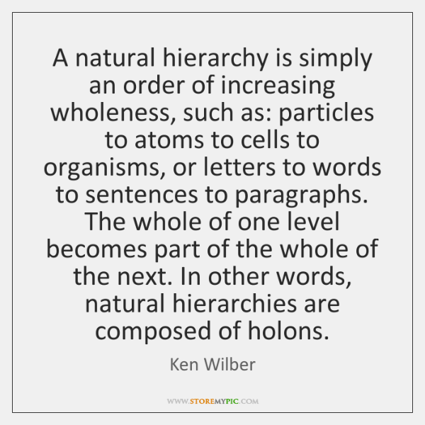 A natural hierarchy is simply an order of increasing wholeness, such as: ...