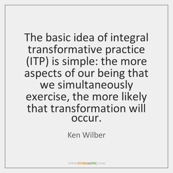 The basic idea of integral transformative practice (ITP) is simple: the more ...