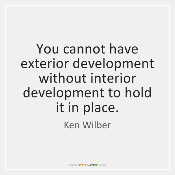 You cannot have exterior development without interior development to hold it in ...