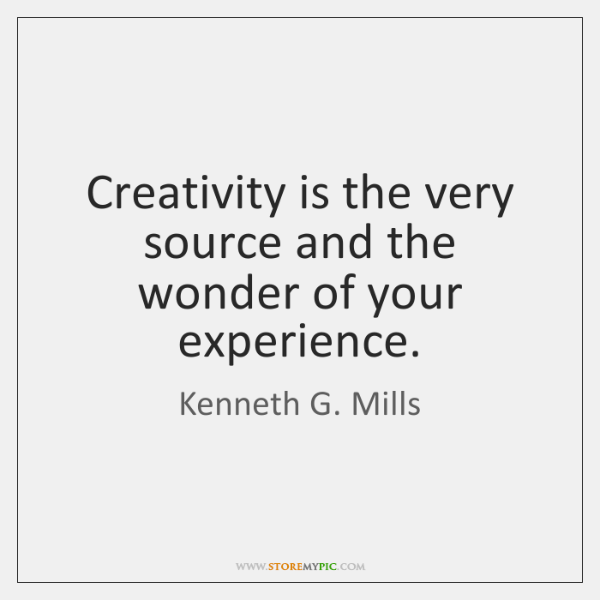 Creativity is the very source and the wonder of your experience.