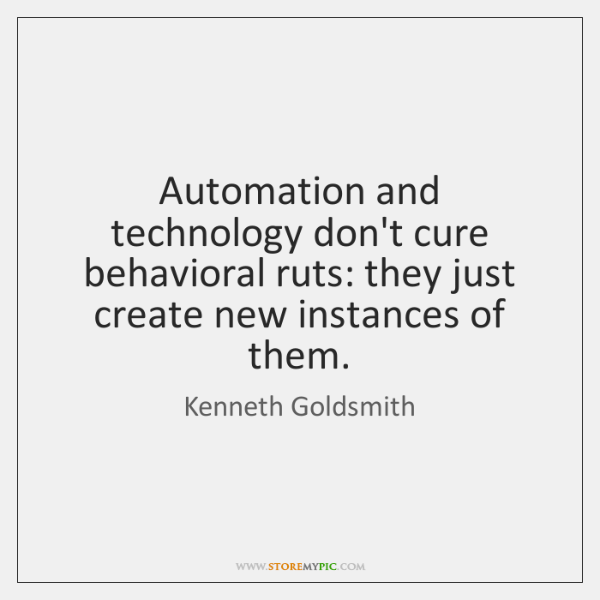 Automation and technology don't cure behavioral ruts: they just create new instances ...
