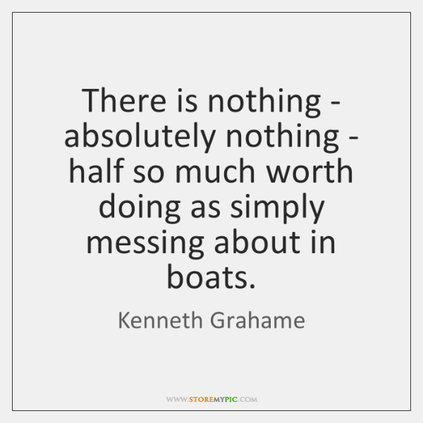 There is nothing - absolutely nothing - half so much worth doing ...