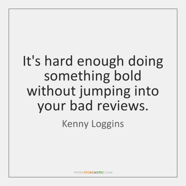 It's hard enough doing something bold without jumping into your bad reviews.
