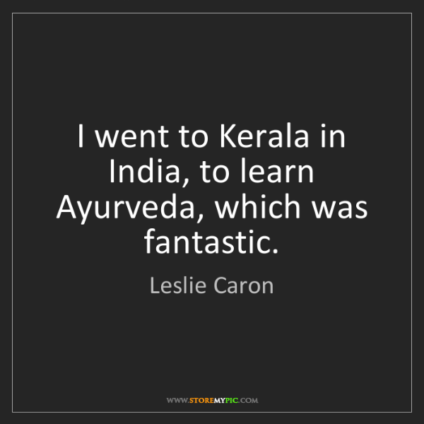 Leslie Caron: I went to Kerala in India, to learn Ayurveda, which was...