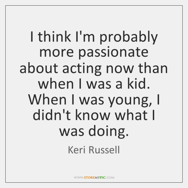 I think I'm probably more passionate about acting now than when I ...