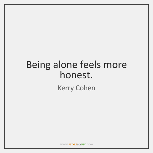 Being alone feels more honest.