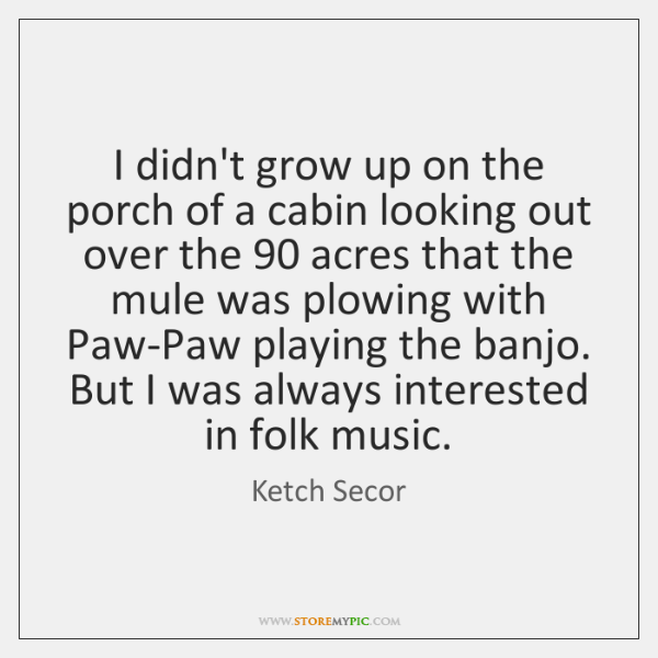 I didn't grow up on the porch of a cabin looking out ...