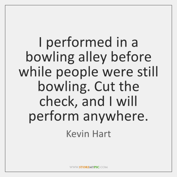 I performed in a bowling alley before while people were still bowling. ...