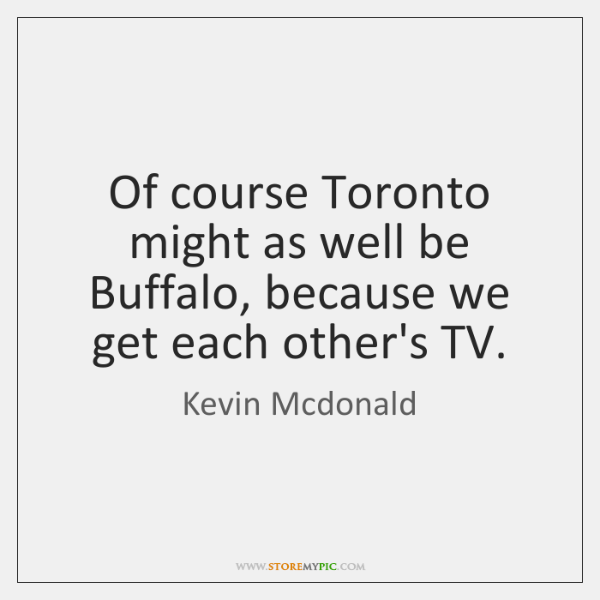 Of course Toronto might as well be Buffalo, because we get each ...