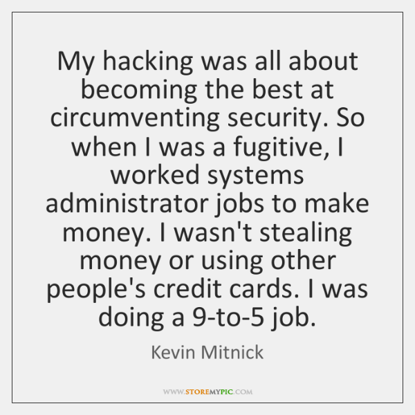 My hacking was all about becoming the best at circumventing security. So ...
