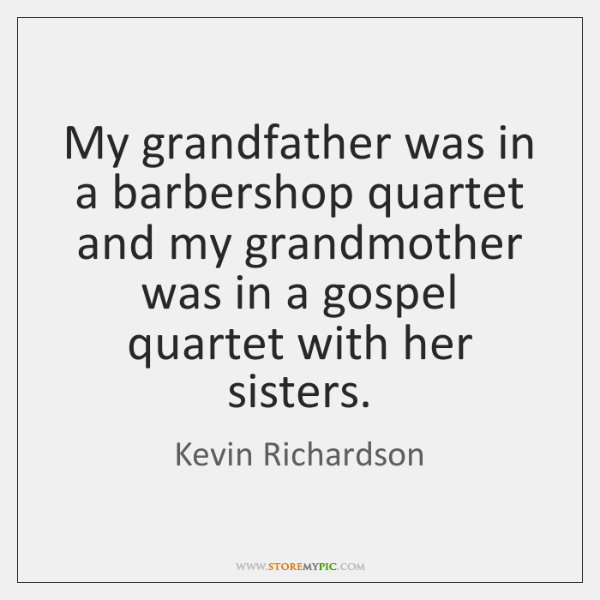 My grandfather was in a barbershop quartet and my grandmother was in ...