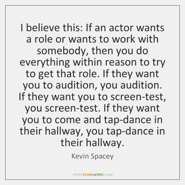I believe this: If an actor wants a role or wants to ...
