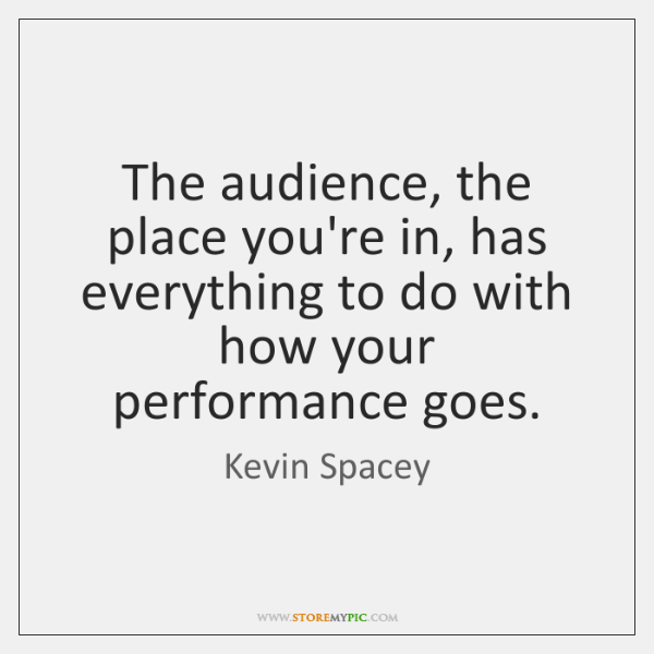 The audience, the place you're in, has everything to do with how ...