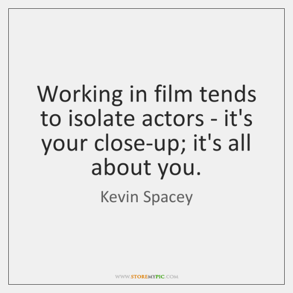 Working in film tends to isolate actors - it's your close-up; it's ...