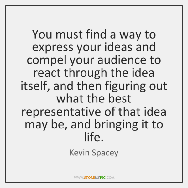 You must find a way to express your ideas and compel your ...