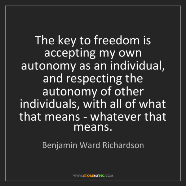 Benjamin Ward Richardson: The key to freedom is accepting my own autonomy as an...