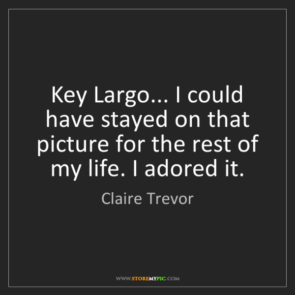 Claire Trevor: Key Largo... I could have stayed on that picture for...