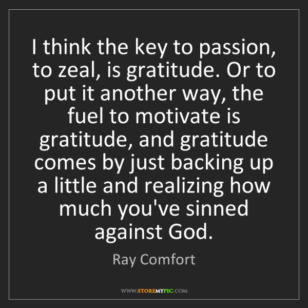 Ray Comfort: I think the key to passion, to zeal, is gratitude. Or...