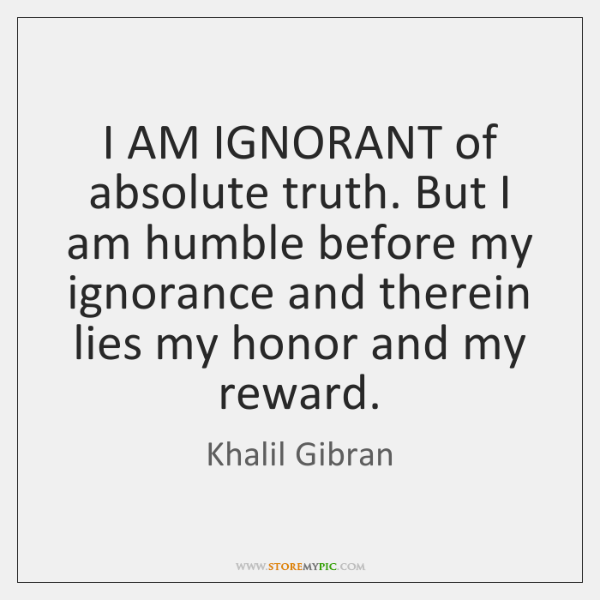 I AM IGNORANT of absolute truth. But I am humble before my ...