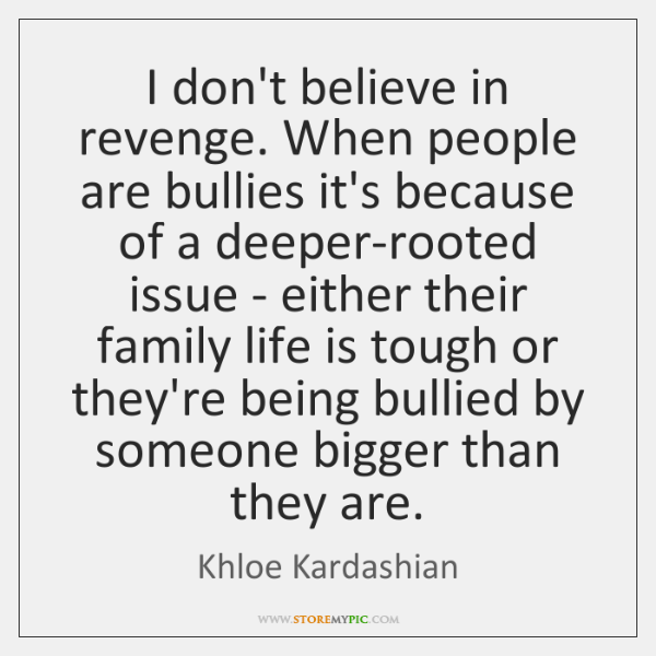 I don't believe in revenge. When people are bullies it's because of ...