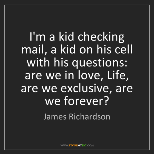 James Richardson: I'm a kid checking mail, a kid on his cell with his questions:...