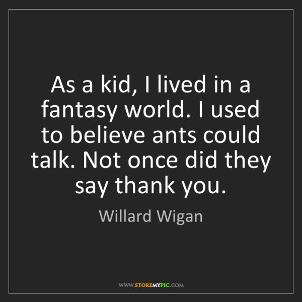 Willard Wigan: As a kid, I lived in a fantasy world. I used to believe...