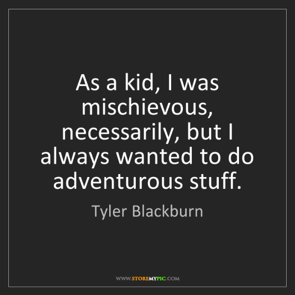 Tyler Blackburn: As a kid, I was mischievous, necessarily, but I always...