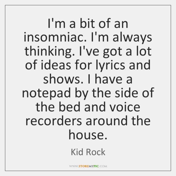 I'm a bit of an insomniac. I'm always thinking. I've got a ...