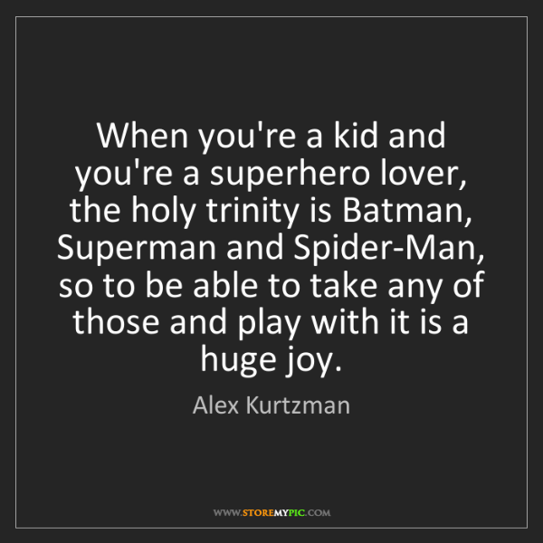 Alex Kurtzman: When you're a kid and you're a superhero lover, the holy...