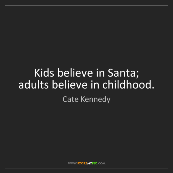 Cate Kennedy: Kids believe in Santa; adults believe in childhood.