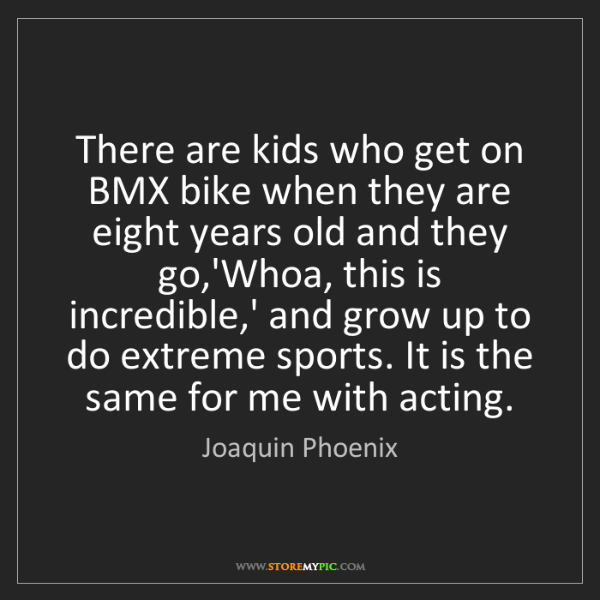 Joaquin Phoenix: There are kids who get on BMX bike when they are eight...
