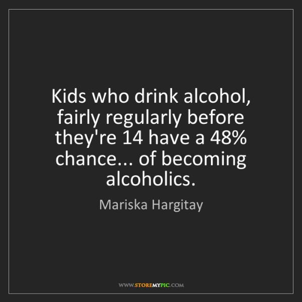 Mariska Hargitay: Kids who drink alcohol, fairly regularly before they're...