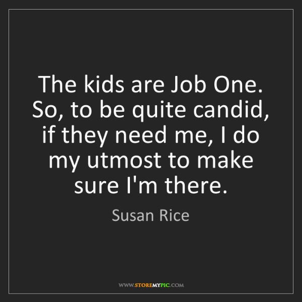 Susan Rice: The kids are Job One. So, to be quite candid, if they...