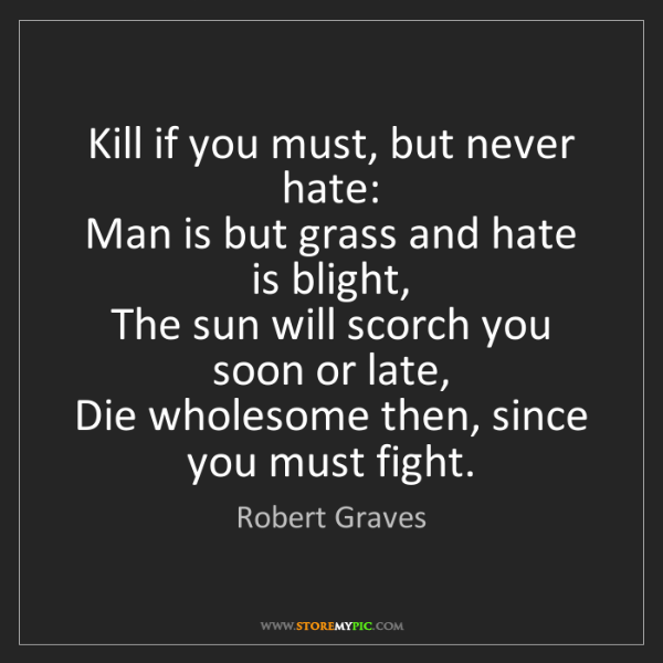 Robert Graves: Kill if you must, but never hate:   Man is but grass...