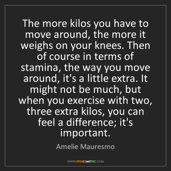 Amelie Mauresmo: The more kilos you have to move around, the more it weighs...