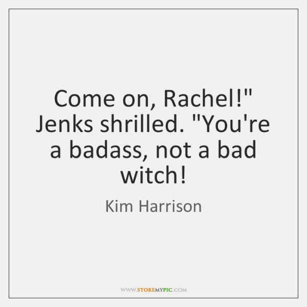 "Come on, Rachel!"" Jenks shrilled. ""You're a badass, not a bad witch!"