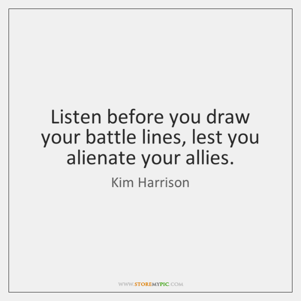 Listen before you draw your battle lines, lest you alienate your allies.