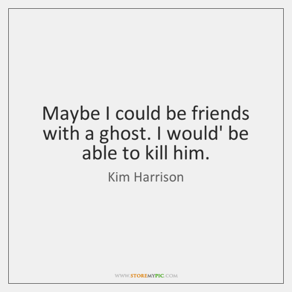 Maybe I could be friends with a ghost. I would' be able ...