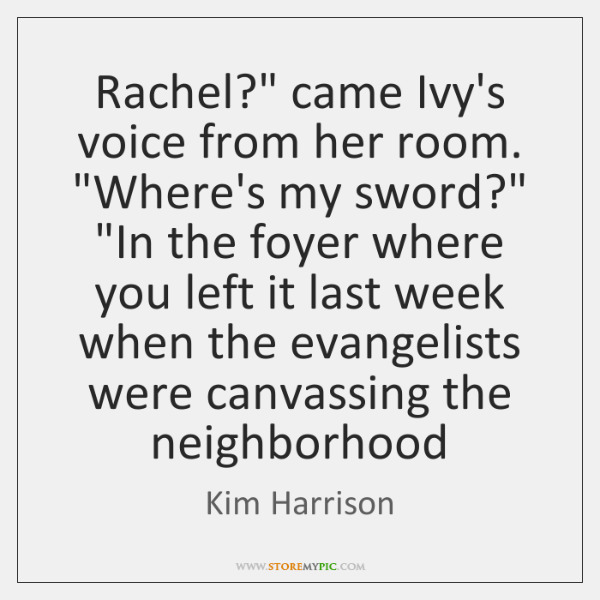 "Rachel?"" came Ivy's voice from her room. ""Where's my sword?"" ""In the ..."