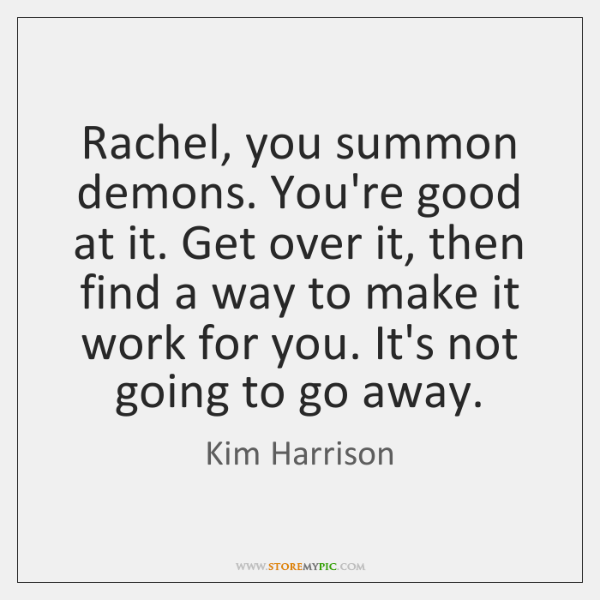 Rachel, you summon demons. You're good at it. Get over it, then ...