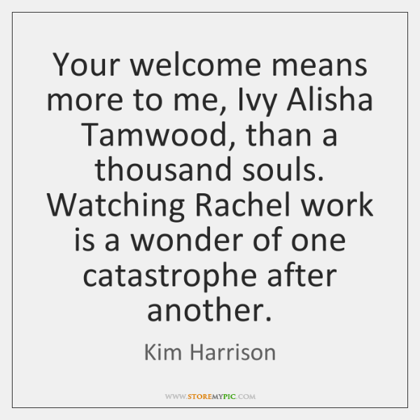 Your welcome means more to me, Ivy Alisha Tamwood, than a thousand ...