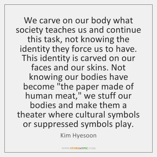 We carve on our body what society teaches us and continue this ...
